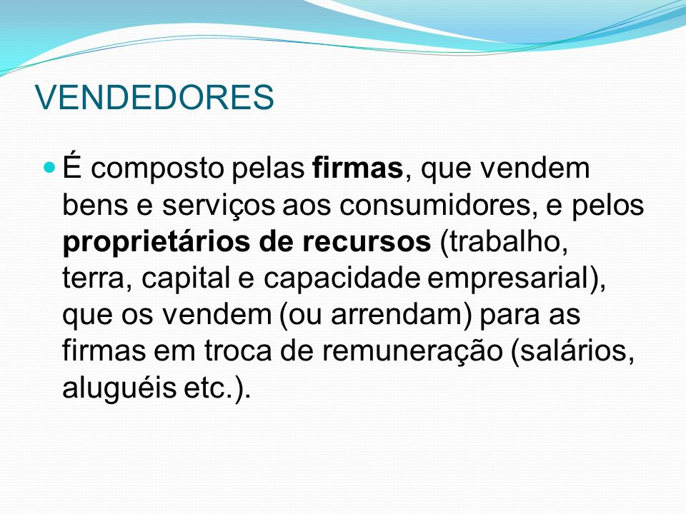 VENDEDORES É composto pelas firmas, que vendem bens e serviços aos consumidores, e pelos proprietários de recursos (trabalho, terra, capital e capacidade empresarial), que os vendem (ou arrendam) para as firmas em troca de remuneração (salários, aluguéis etc.).
