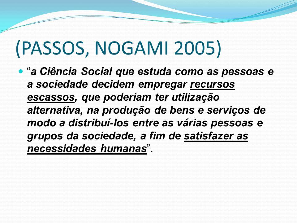 (PASSOS, NOGAMI 2005) a Ciência Social que estuda como as pessoas e a sociedade decidem empregar recursos escassos, que poderiam ter utilização alternativa, na produção de bens e serviços de modo a distribuí-los entre as várias pessoas e grupos da sociedade, a fim de satisfazer as necessidades humanas.