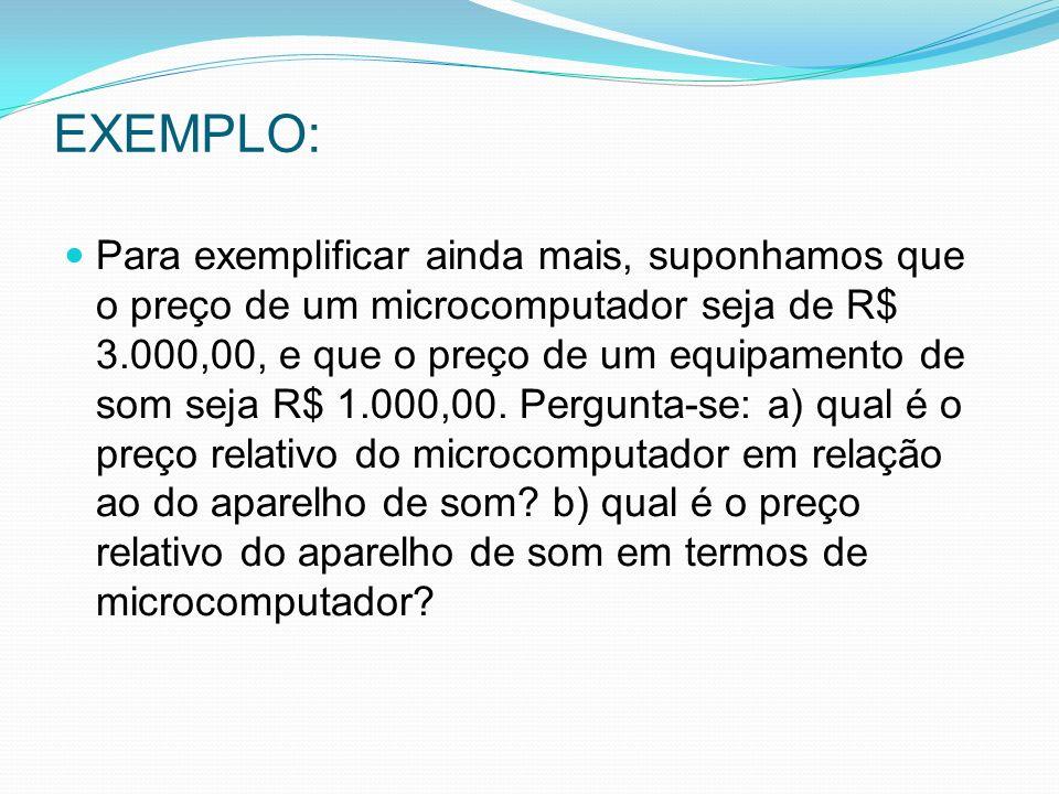 EXEMPLO: Para exemplificar ainda mais, suponhamos que o preço de um microcomputador seja de R$ 3.000,00, e que o preço de um equipamento de som seja R$ 1.000,00.