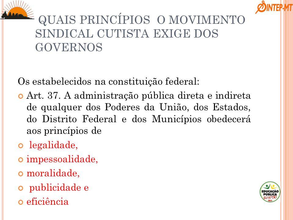 QUAIS PRINCÍPIOS O MOVIMENTO SINDICAL CUTISTA EXIGE DOS GOVERNOS Os estabelecidos na constituição federal: Art. 37. A administração pública direta e i