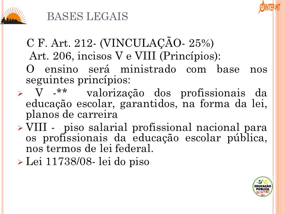 BASES LEGAIS C F. Art. 212- (VINCULAÇÃO- 25%) Art. 206, incisos V e VIII (Princípios): O ensino será ministrado com base nos seguintes princípios: V -