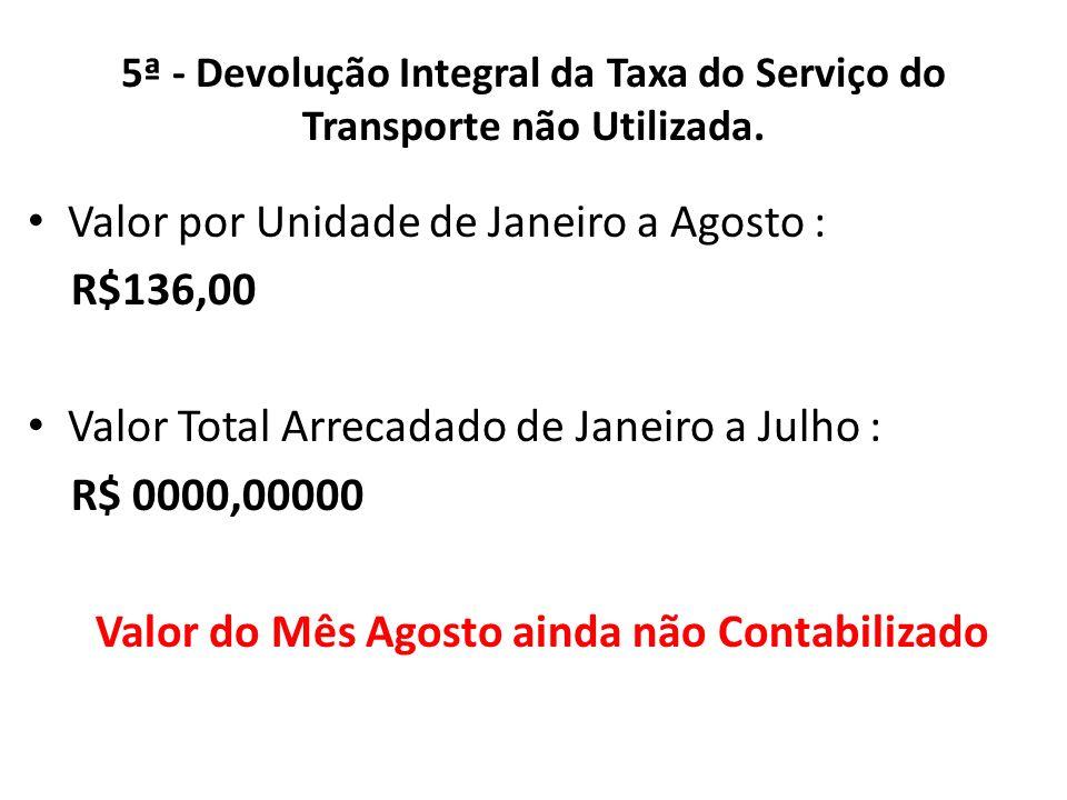 5ª - Devolução Integral da Taxa do Serviço do Transporte não Utilizada. Valor por Unidade de Janeiro a Agosto : R$136,00 Valor Total Arrecadado de Jan