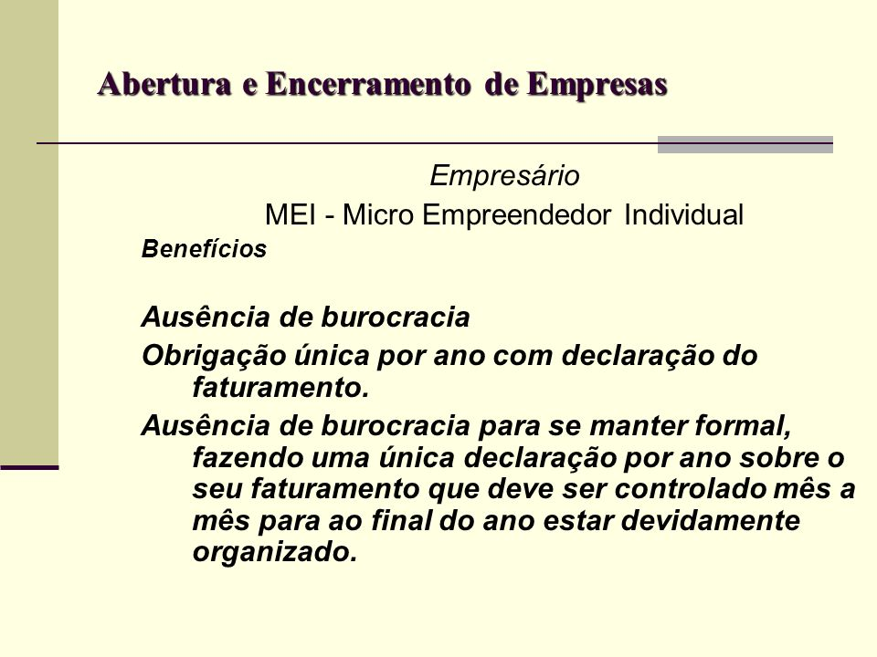 Abertura e Encerramento de Empresas Empresário MEI - Micro Empreendedor Individual Benefícios Ausência de burocracia Obrigação única por ano com decla