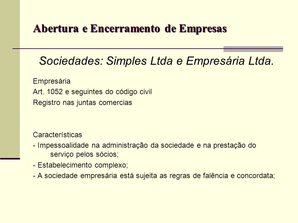 Abertura e Encerramento de Empresas Sociedades: Simples Ltda e Empresária Ltda. Empresária Art. 1052 e seguintes do código civil Registro nas juntas c