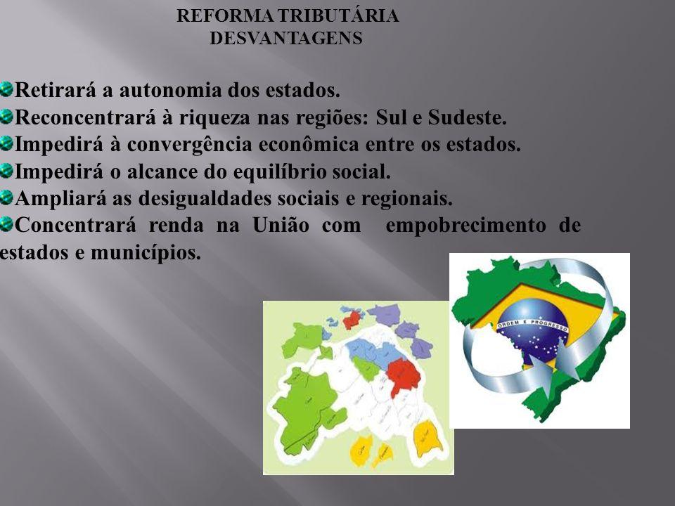 REFORMA TRIBUTÁRIA DESVANTAGENS Retirará a autonomia dos estados. Reconcentrará à riqueza nas regiões: Sul e Sudeste. Impedirá à convergência econômic
