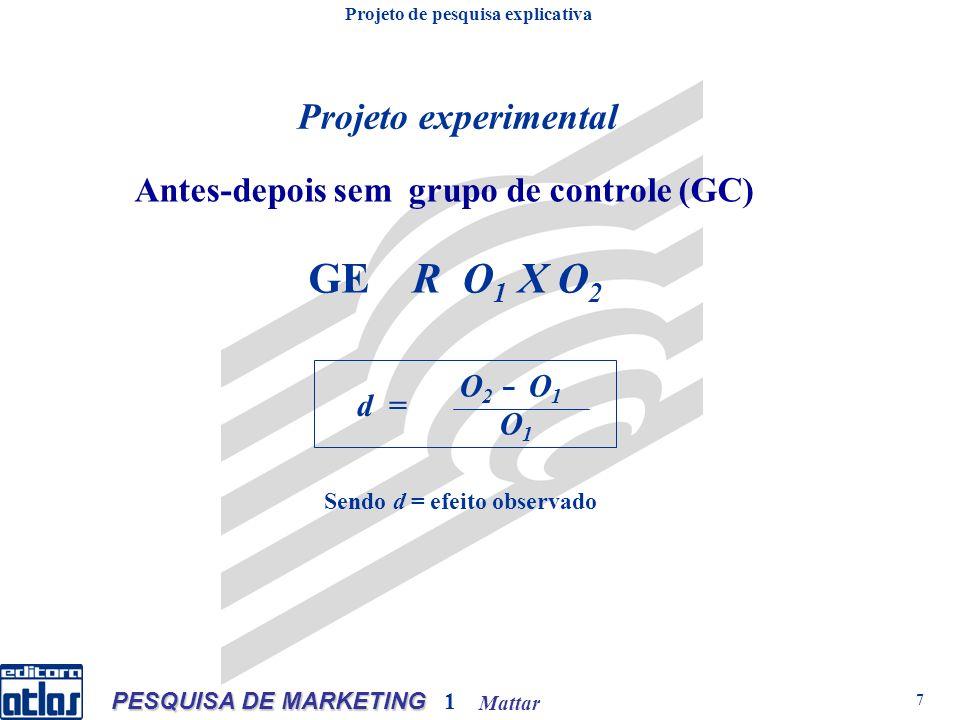Mattar PESQUISA DE MARKETING 1 7 Projeto experimental GE R O 1 X O 2 O 2 O 1 O 1 Antes-depois sem grupo de controle (GC) Projeto de pesquisa explicativa Sendo d = efeito observado d =
