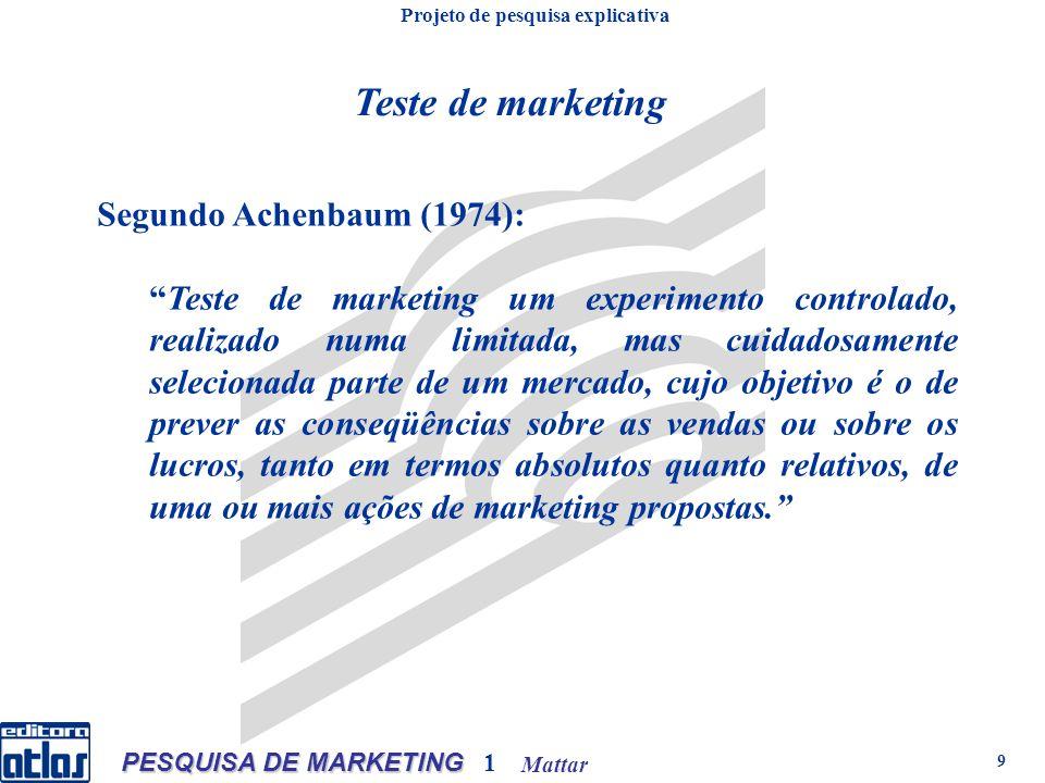 Mattar PESQUISA DE MARKETING 1 9 Teste de marketing Segundo Achenbaum (1974): Teste de marketing um experimento controlado, realizado numa limitada, m