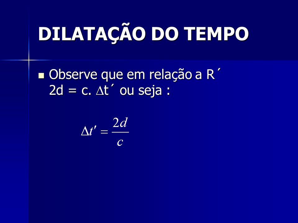DILATAÇÃO DO TEMPO Observe que em relação a R´ 2d = c. t´ ou seja : Observe que em relação a R´ 2d = c. t´ ou seja :