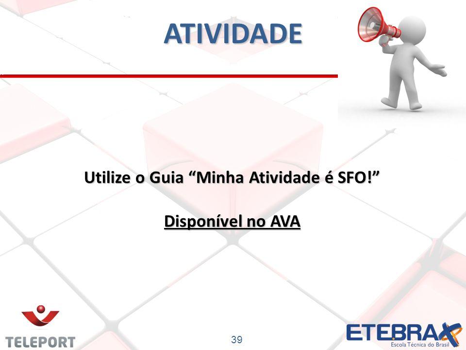 ATIVIDADE Utilize o Guia Minha Atividade é SFO! Disponível no AVA 39