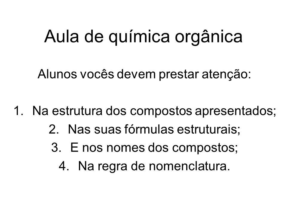 Aula de química orgânica Alunos vocês devem prestar atenção: 1.Na estrutura dos compostos apresentados; 2.Nas suas fórmulas estruturais; 3.E nos nomes