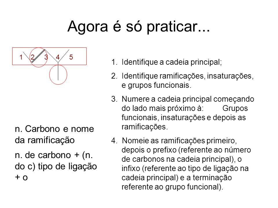 Agora é só praticar... 1.Identifique a cadeia principal; 2.Identifique ramificações, insaturações, e grupos funcionais. 3.Numere a cadeia principal co