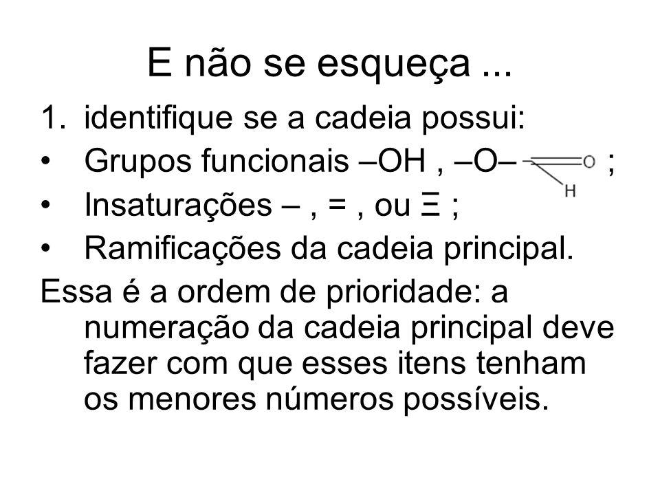 E não se esqueça... 1.identifique se a cadeia possui: Grupos funcionais –OH, –O– ; Insaturações –, =, ou Ξ ; Ramificações da cadeia principal. Essa é