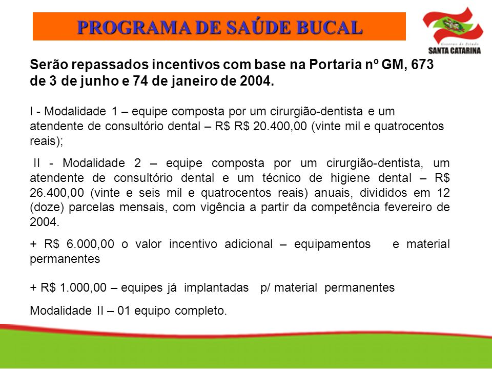 PROGRAMA DE SAÚDE BUCAL Serão repassados incentivos com base na Portaria nº GM, 673 de 3 de junho e 74 de janeiro de 2004. I - Modalidade 1 – equipe c