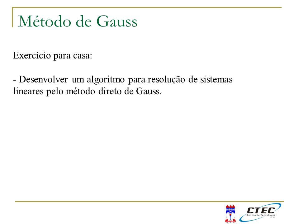 Método de Gauss Exercício para casa: - Desenvolver um algoritmo para resolução de sistemas lineares pelo método direto de Gauss.