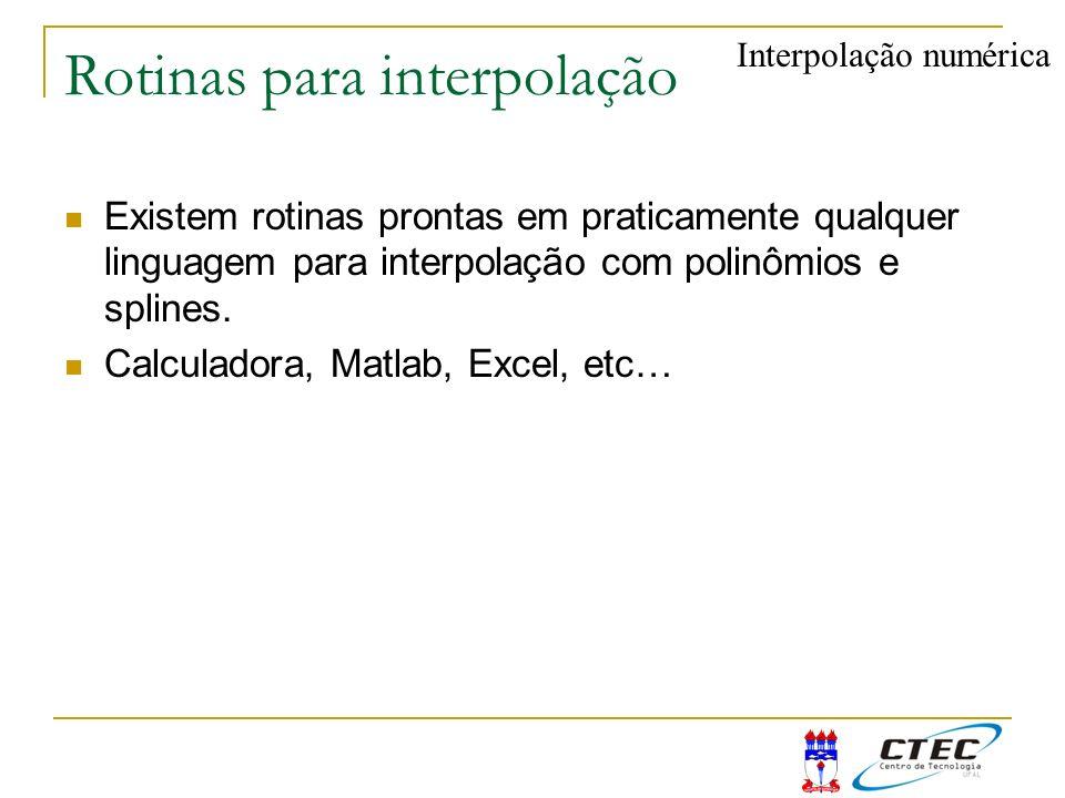 Rotinas para interpolação Existem rotinas prontas em praticamente qualquer linguagem para interpolação com polinômios e splines. Calculadora, Matlab,