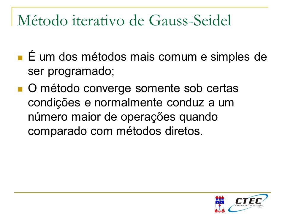 Método iterativo de Gauss-Seidel É um dos métodos mais comum e simples de ser programado; O método converge somente sob certas condições e normalmente