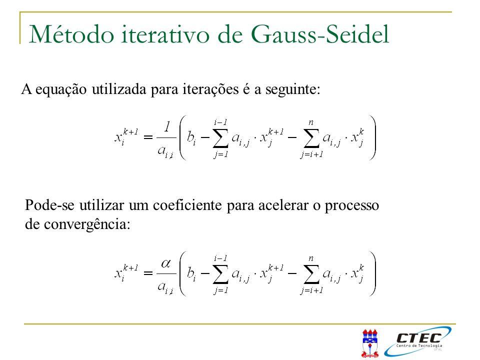 Método iterativo de Gauss-Seidel A equação utilizada para iterações é a seguinte: Pode-se utilizar um coeficiente para acelerar o processo de convergê