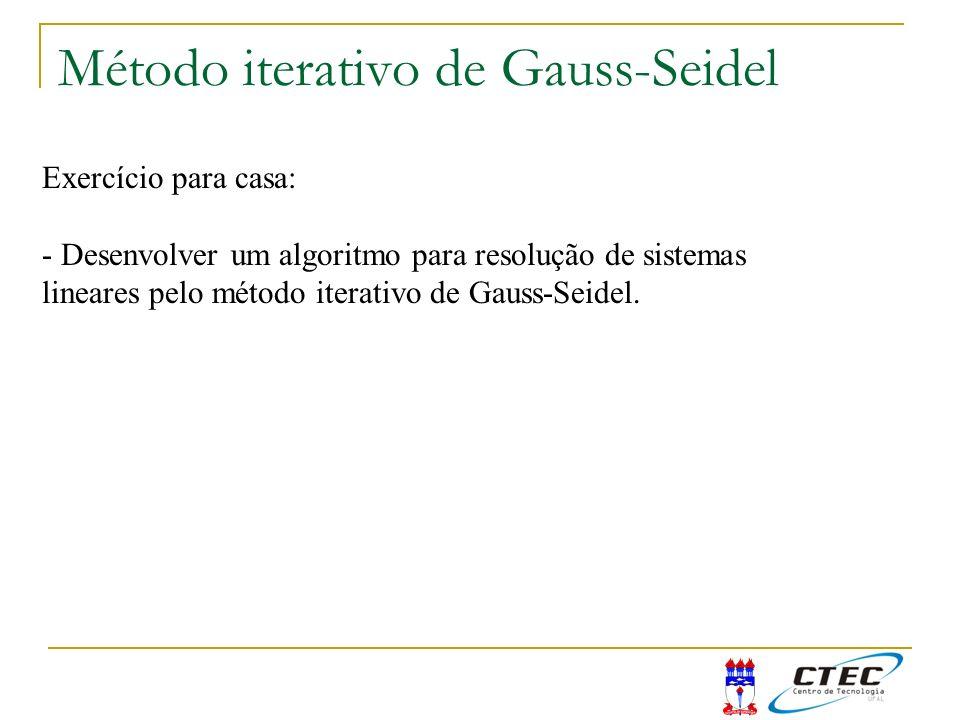 Método iterativo de Gauss-Seidel Exercício para casa: - Desenvolver um algoritmo para resolução de sistemas lineares pelo método iterativo de Gauss-Se