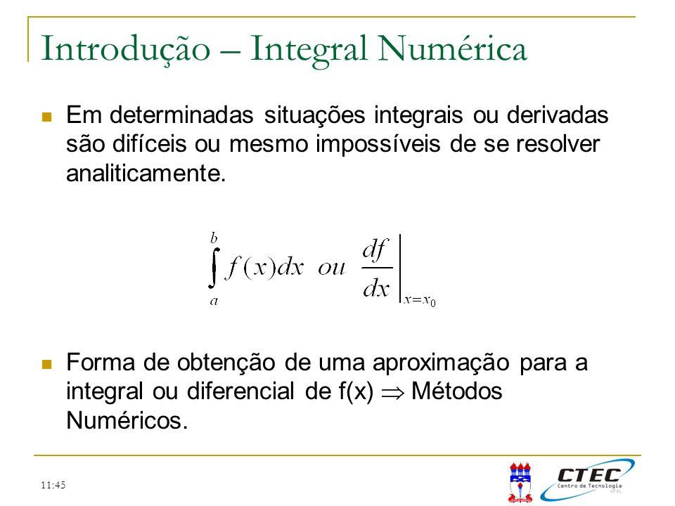11:45 Introdução – Integral Numérica Em determinadas situações integrais ou derivadas são difíceis ou mesmo impossíveis de se resolver analiticamente.