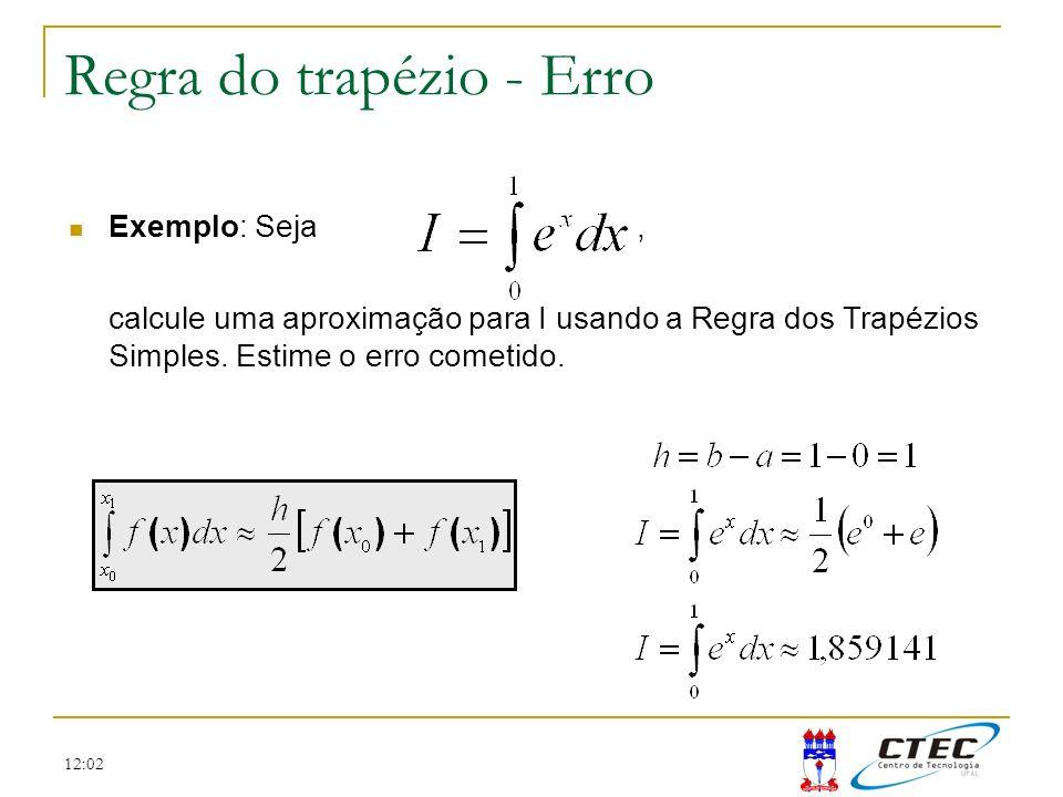 12:02 Regra do trapézio - Erro Exemplo: Seja, calcule uma aproximação para I usando a Regra dos Trapézios Simples. Estime o erro cometido.