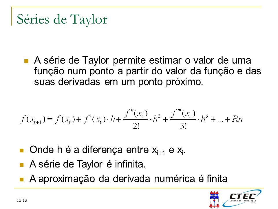 12:13 Séries de Taylor A série de Taylor permite estimar o valor de uma função num ponto a partir do valor da função e das suas derivadas em um ponto