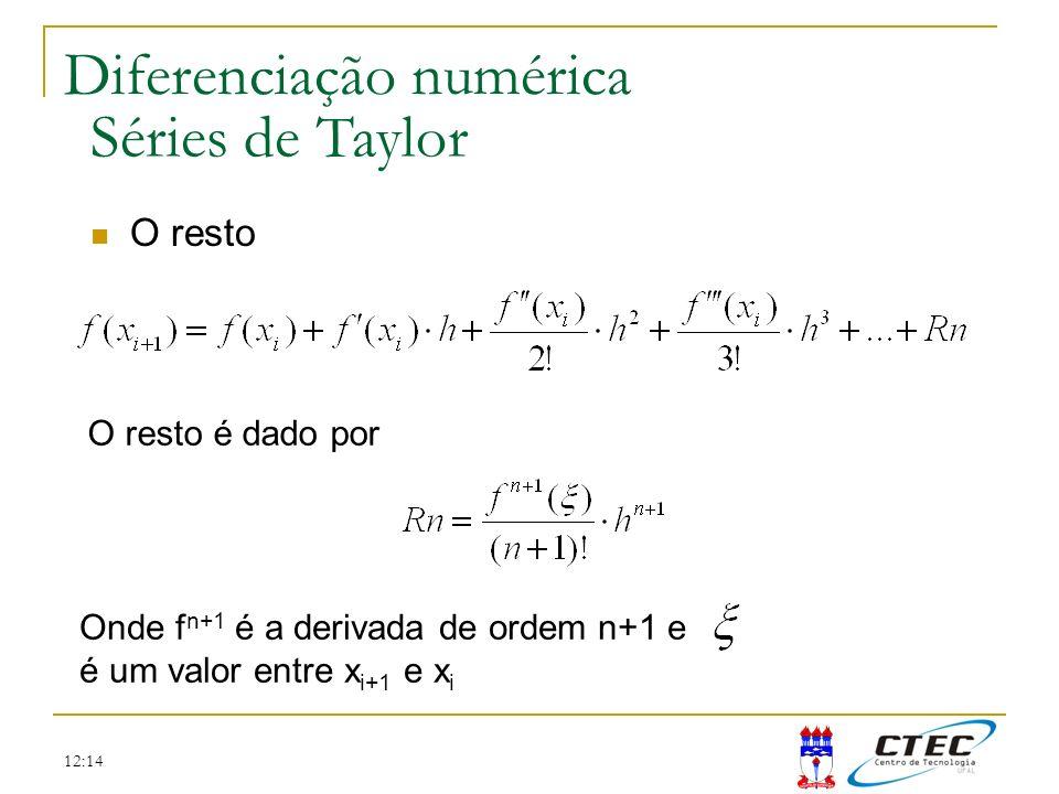 12:14 Diferenciação numérica Séries de Taylor O resto O resto é dado por Onde f n+1 é a derivada de ordem n+1 e é um valor entre x i+1 e x i