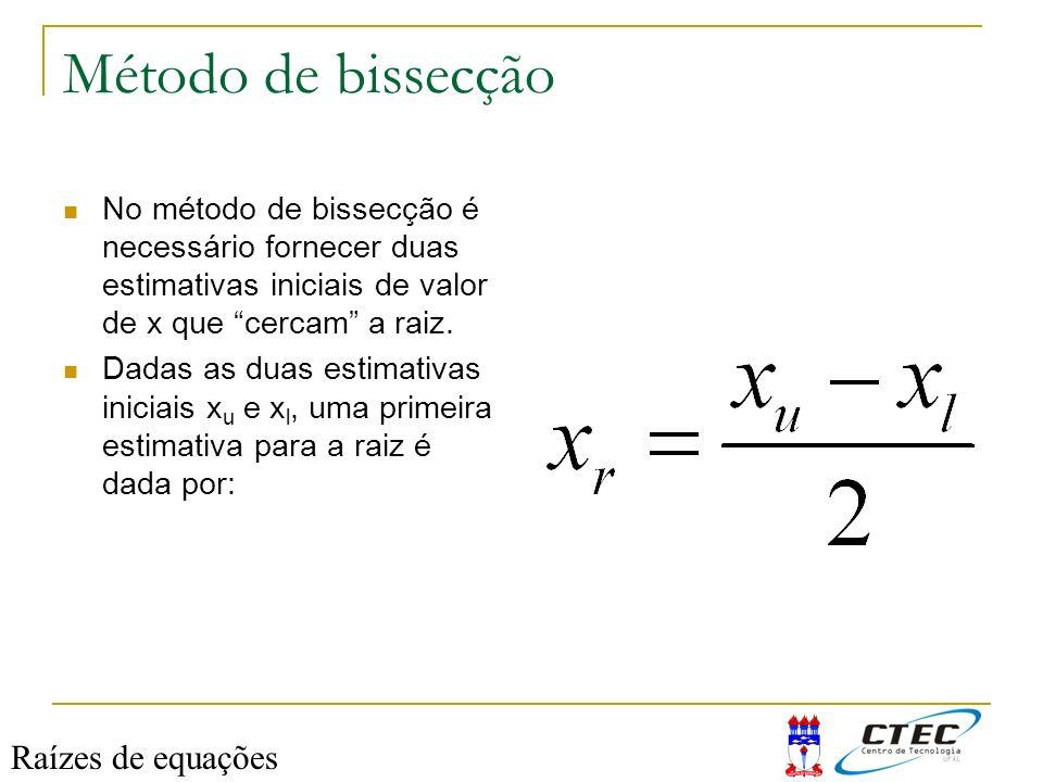 Método de bissecção No método de bissecção é necessário fornecer duas estimativas iniciais de valor de x que cercam a raiz. Dadas as duas estimativas
