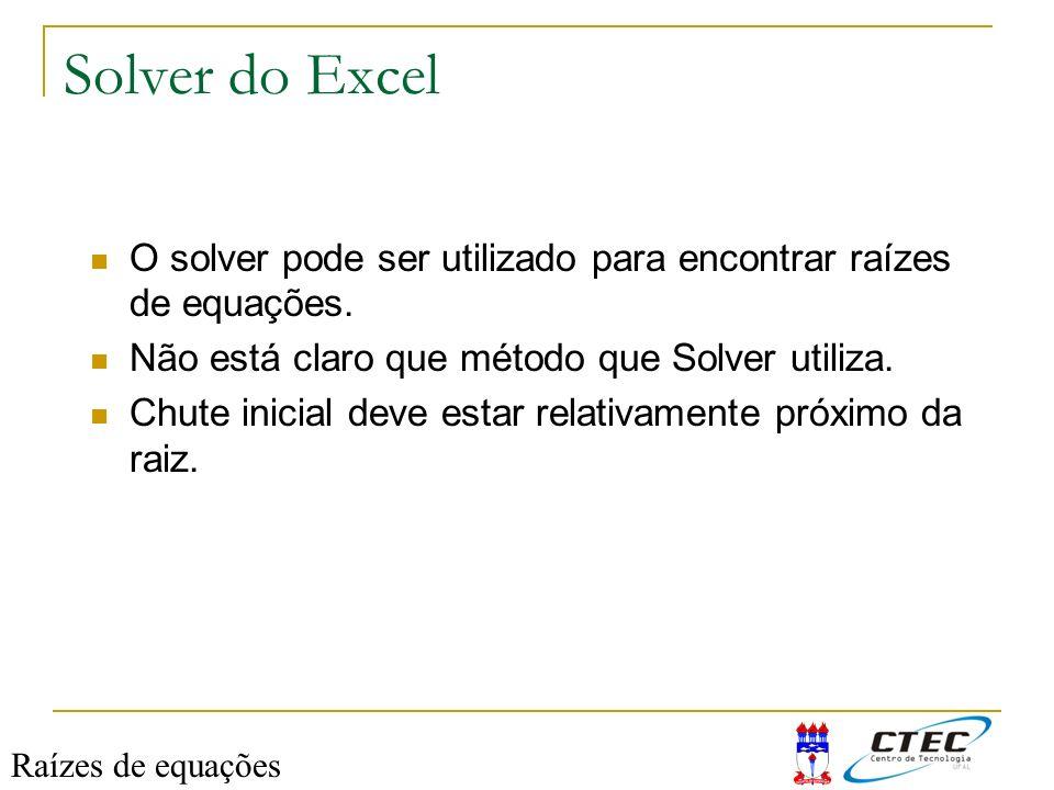 Solver do Excel O solver pode ser utilizado para encontrar raízes de equações. Não está claro que método que Solver utiliza. Chute inicial deve estar
