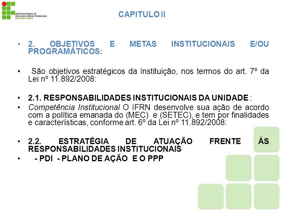 CAPITULO II 2. OBJETIVOS E METAS INSTITUCIONAIS E/OU PROGRAMÁTICOS: São objetivos estratégicos da Instituição, nos termos do art. 7º da Lei nº 11.892/