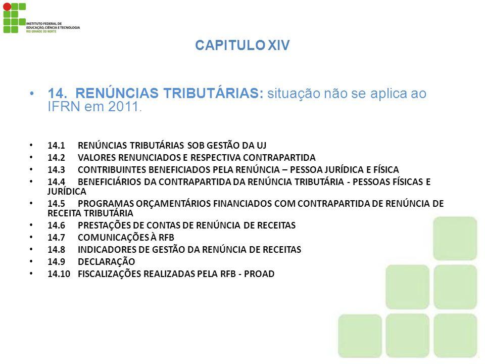 CAPITULO XIV 14. RENÚNCIAS TRIBUTÁRIAS: situação não se aplica ao IFRN em 2011. 14.1RENÚNCIAS TRIBUTÁRIAS SOB GESTÃO DA UJ 14.2VALORES RENUNCIADOS E R