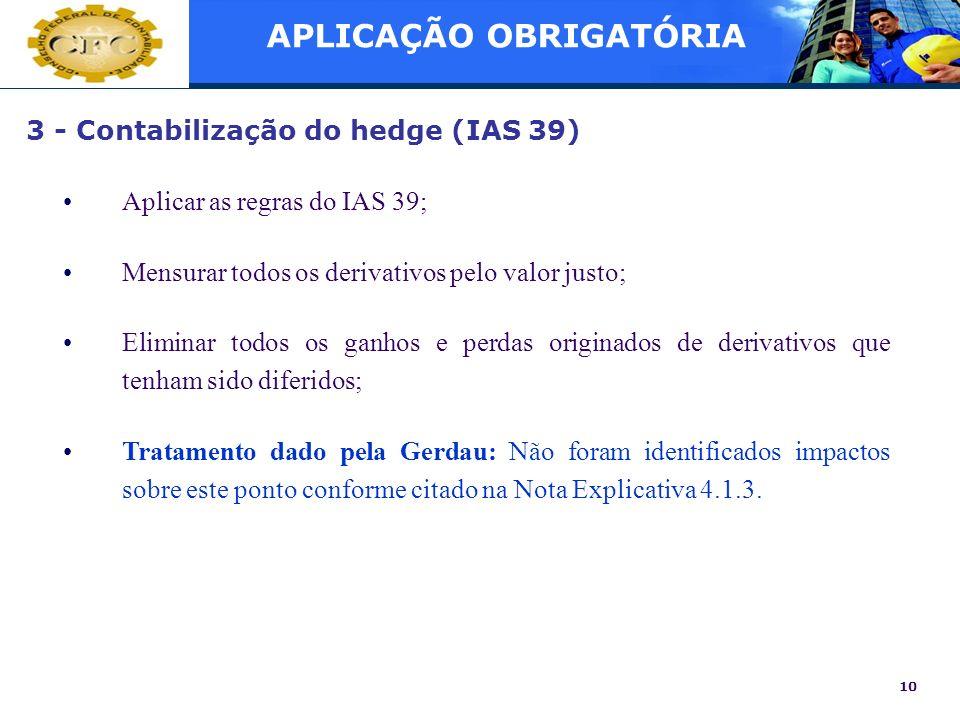 10 3 - Contabilização do hedge (IAS 39) Aplicar as regras do IAS 39; Mensurar todos os derivativos pelo valor justo; Eliminar todos os ganhos e perdas