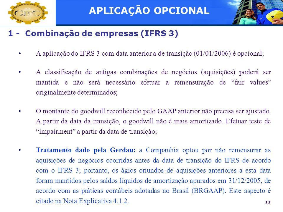 12 1 - Combinação de empresas (IFRS 3) A aplicação do IFRS 3 com data anterior a de transição (01/01/2006) é opcional; A classificação de antigas comb
