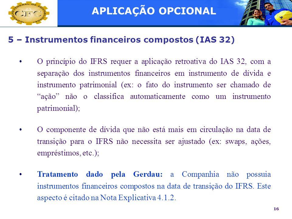16 5 – Instrumentos financeiros compostos (IAS 32) O princípio do IFRS requer a aplicação retroativa do IAS 32, com a separação dos instrumentos finan
