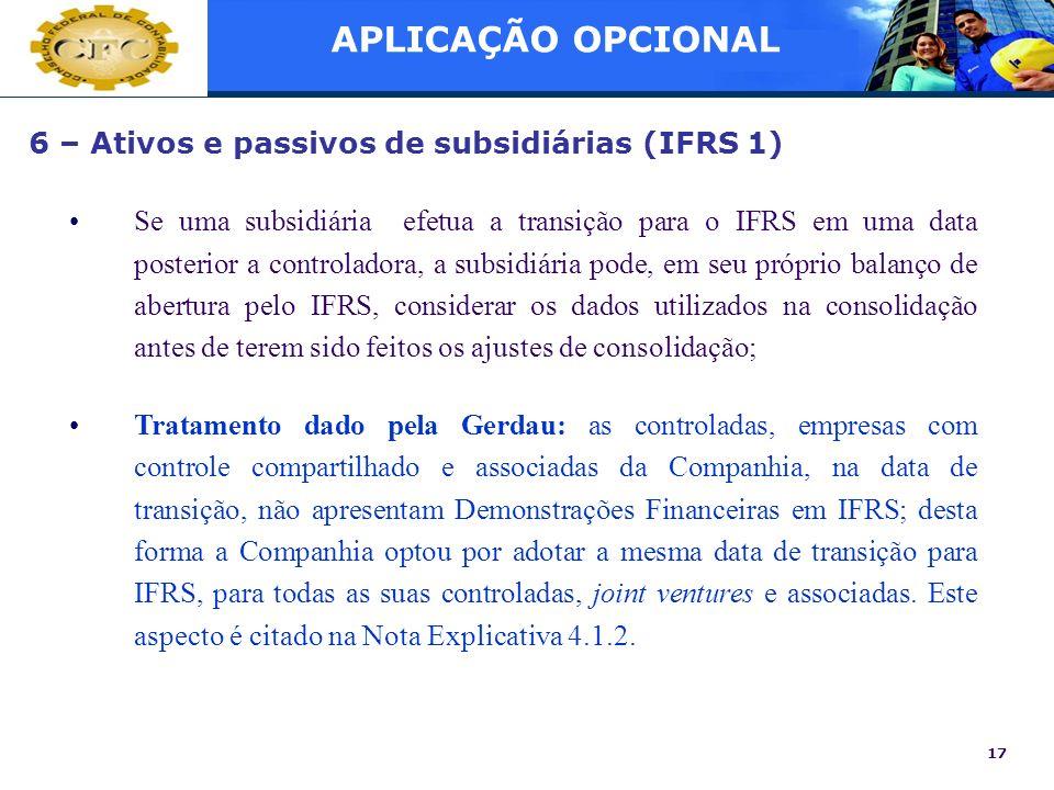17 6 – Ativos e passivos de subsidiárias (IFRS 1) Se uma subsidiária efetua a transição para o IFRS em uma data posterior a controladora, a subsidiári