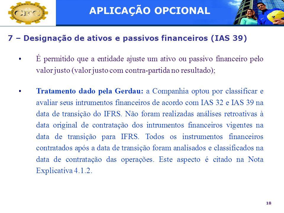 18 7 – Designação de ativos e passivos financeiros (IAS 39) É permitido que a entidade ajuste um ativo ou passivo financeiro pelo valor justo (valor j