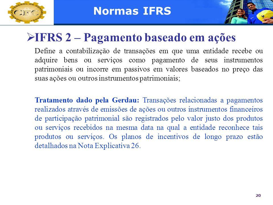 20 Normas IFRS IFRS 2 – Pagamento baseado em ações Define a contabilização de transações em que uma entidade recebe ou adquire bens ou serviços como p