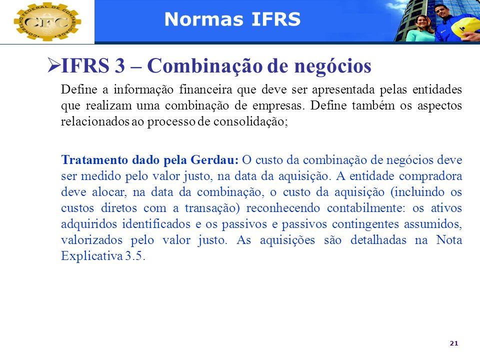 21 Normas IFRS IFRS 3 – Combinação de negócios Define a informação financeira que deve ser apresentada pelas entidades que realizam uma combinação de