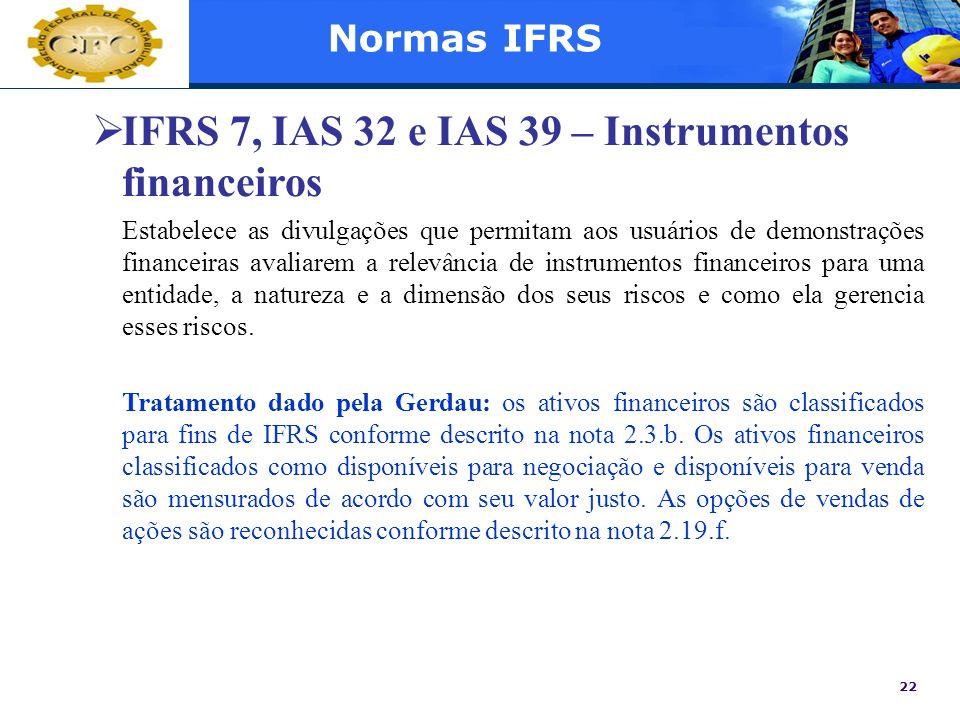 22 Normas IFRS IFRS 7, IAS 32 e IAS 39 – Instrumentos financeiros Estabelece as divulgações que permitam aos usuários de demonstrações financeiras ava
