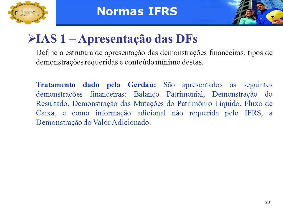 23 Normas IFRS IAS 1 – Apresentação das DFs Define a estrutura de apresentação das demonstrações financeiras, tipos de demonstrações requeridas e cont