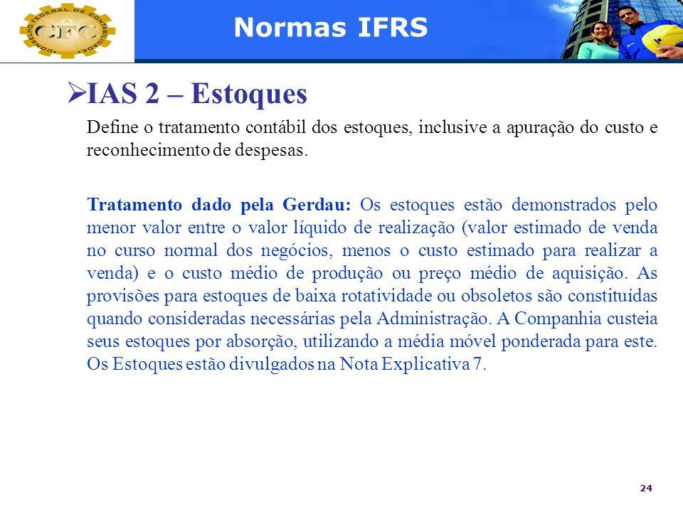 24 Normas IFRS IAS 2 – Estoques Define o tratamento contábil dos estoques, inclusive a apuração do custo e reconhecimento de despesas. Tratamento dado