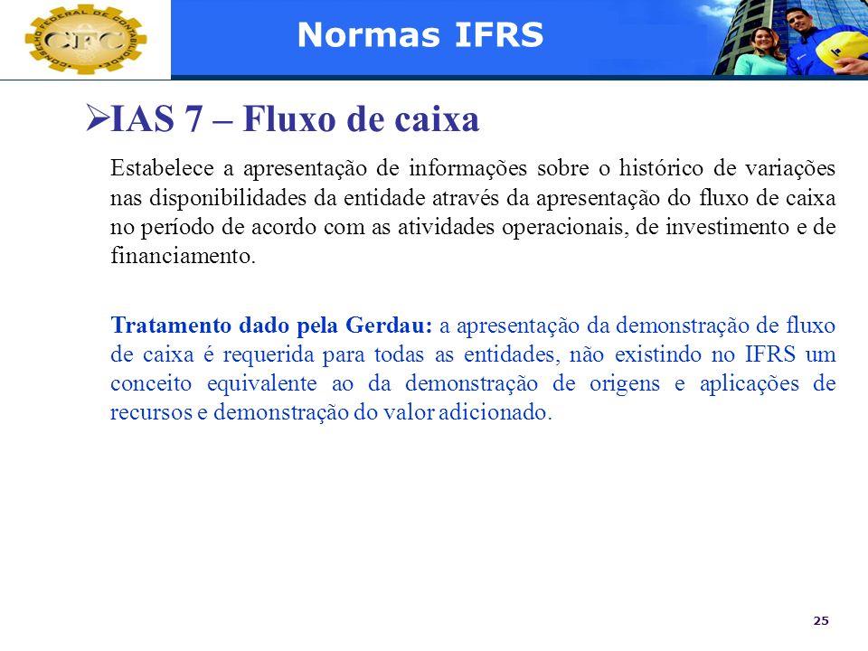 25 Normas IFRS IAS 7 – Fluxo de caixa Estabelece a apresentação de informações sobre o histórico de variações nas disponibilidades da entidade através