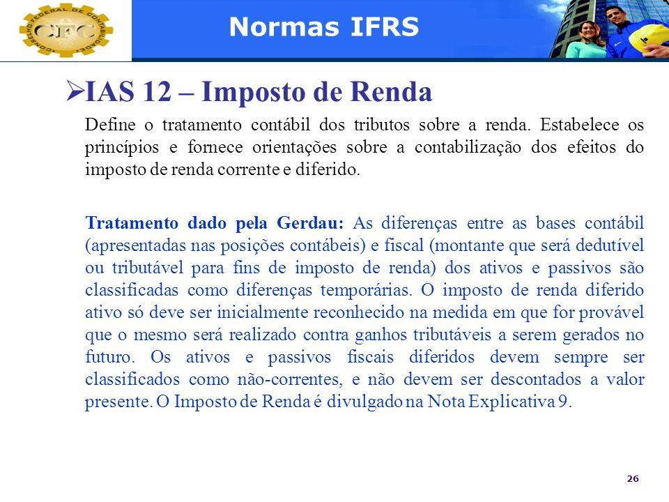 26 Normas IFRS IAS 12 – Imposto de Renda Define o tratamento contábil dos tributos sobre a renda. Estabelece os princípios e fornece orientações sobre