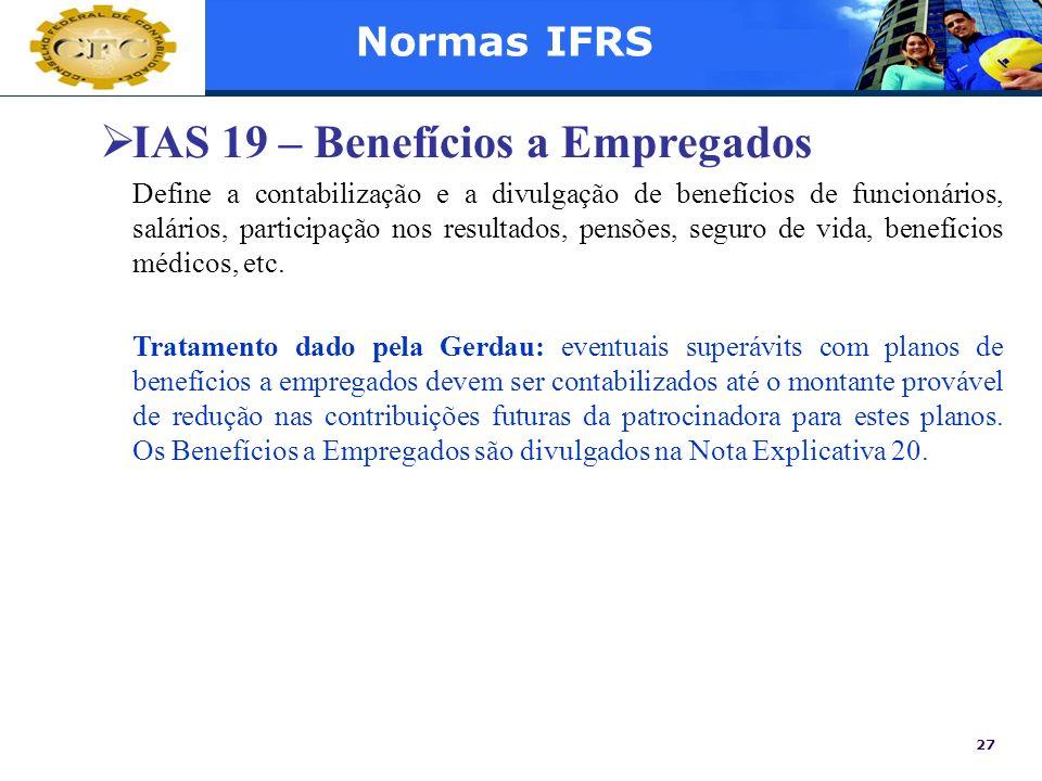 27 Normas IFRS IAS 19 – Benefícios a Empregados Define a contabilização e a divulgação de benefícios de funcionários, salários, participação nos resul