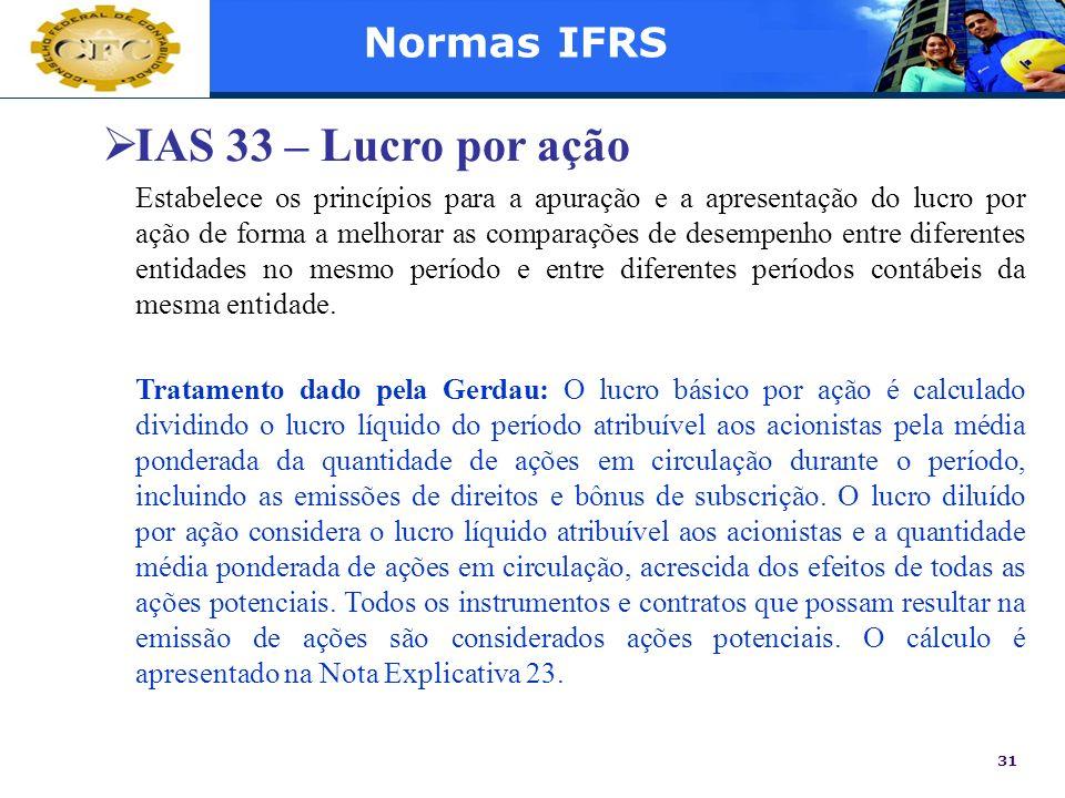 31 Normas IFRS IAS 33 – Lucro por ação Estabelece os princípios para a apuração e a apresentação do lucro por ação de forma a melhorar as comparações
