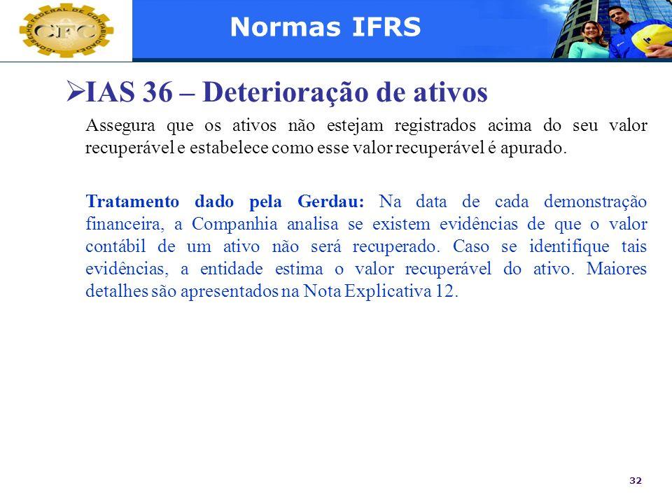 32 Normas IFRS IAS 36 – Deterioração de ativos Assegura que os ativos não estejam registrados acima do seu valor recuperável e estabelece como esse va