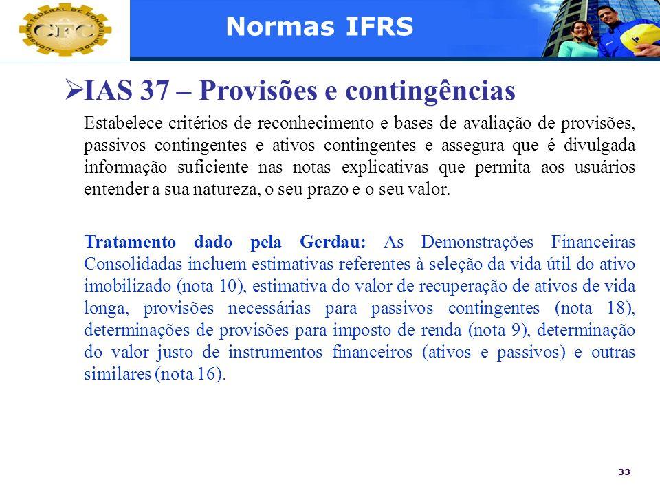 33 Normas IFRS IAS 37 – Provisões e contingências Estabelece critérios de reconhecimento e bases de avaliação de provisões, passivos contingentes e at