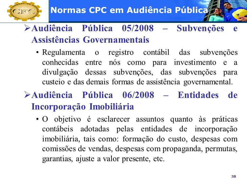 38 Normas CPC em Audiência Pública Audiência Pública 05/2008 – Subvenções e Assistências Governamentais Regulamenta o registro contábil das subvenções