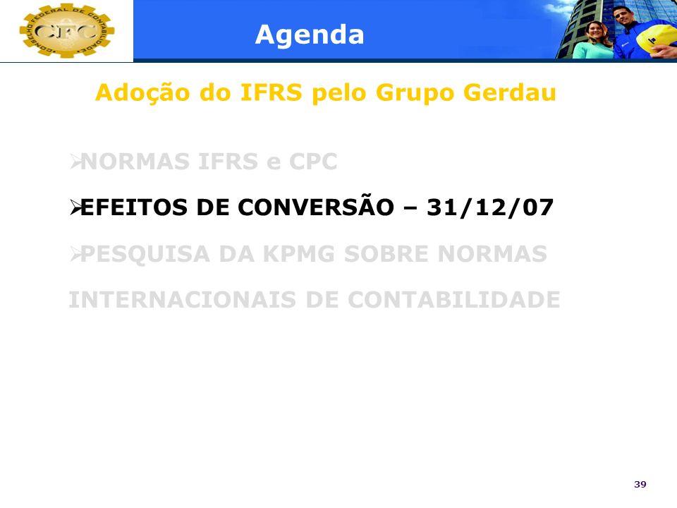 39 Agenda NORMAS IFRS e CPC EFEITOS DE CONVERSÃO – 31/12/07 PESQUISA DA KPMG SOBRE NORMAS INTERNACIONAIS DE CONTABILIDADE Adoção do IFRS pelo Grupo Ge