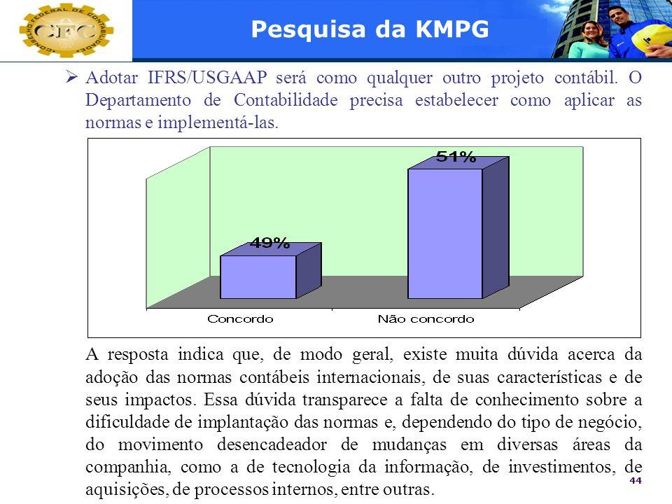 44 Pesquisa da KMPG Adotar IFRS/USGAAP será como qualquer outro projeto contábil. O Departamento de Contabilidade precisa estabelecer como aplicar as