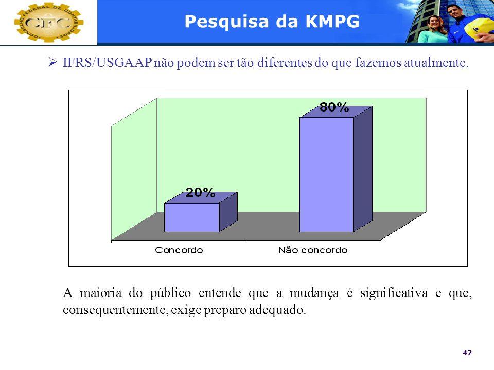 47 Pesquisa da KMPG IFRS/USGAAP não podem ser tão diferentes do que fazemos atualmente. A maioria do público entende que a mudança é significativa e q